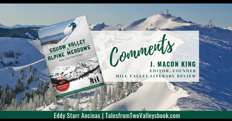 Comment by J. Macon King, Editor, Founder, Mill Valley Literary Review for Squaw Valley and Alpine Meadows: Tales from Two Valleys by Eddy Starr Ancinas | Photo of Estelle Bowl Alpine Meadows by Eddy Starr Ancinas